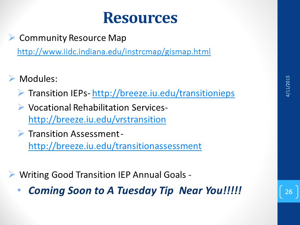 Resources  Community Resource Map http://www.iidc.indiana.edu/instrcmap/gismap.html  Modules:  Transition IEPs- http://breeze.iu.edu/transitioniepshttp://breeze.iu.edu/transitionieps  Vocational Rehabilitation Services- http://breeze.iu.edu/vrstransition http://breeze.iu.edu/vrstransition  Transition Assessment - http://breeze.iu.edu/transitionassessment http://breeze.iu.edu/transitionassessment  Writing Good Transition IEP Annual Goals - Coming Soon to A Tuesday Tip Near You!!!!.