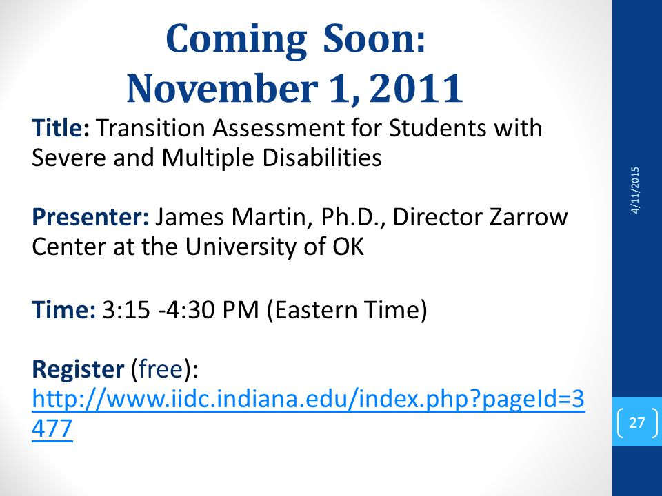 Coming Soon: November 1, 2011 Title: Transition Assessment for Students with Severe and Multiple Disabilities Presenter: James Martin, Ph.D., Director Zarrow Center at the University of OK Time: 3:15 -4:30 PM (Eastern Time) Register (free): http://www.iidc.indiana.edu/index.php?pageId=3 477 http://www.iidc.indiana.edu/index.php?pageId=3 477 4/11/2015 27
