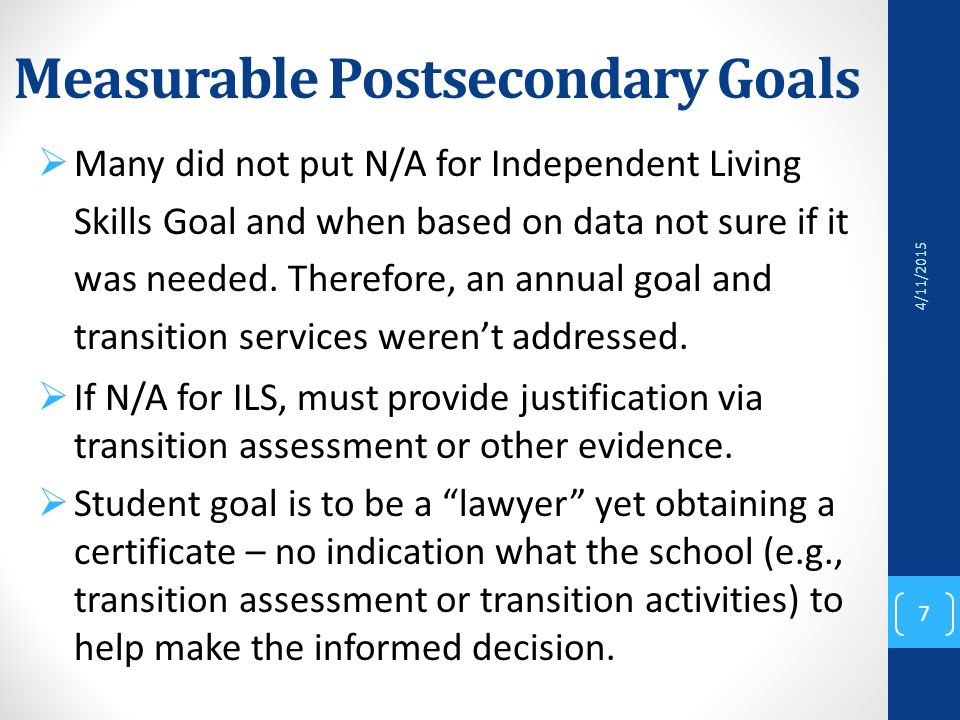 Measurable Postsecondary Goals  Many did not put N/A for Independent Living Skills Goal and when based on data not sure if it was needed.