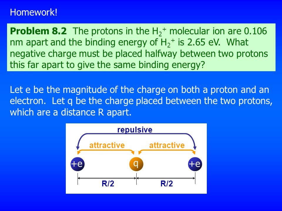 Problem 8.2 The protons in the H 2 + molecular ion are 0.106 nm apart and the binding energy of H 2 + is 2.65 eV. What negative charge must be placed