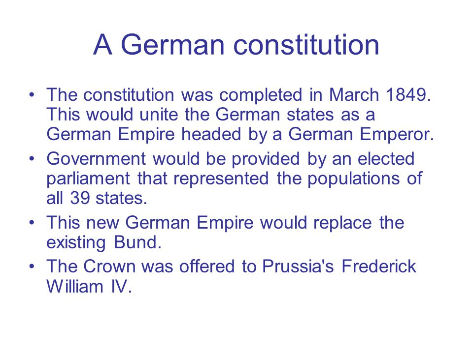 A German constitution The constitution was completed in March 1849. This would unite the German states as a German Empire headed by a German Emperor.