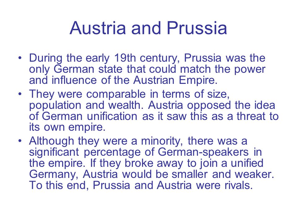 Austria and Prussia During the early 19th century, Prussia was the only German state that could match the power and influence of the Austrian Empire.