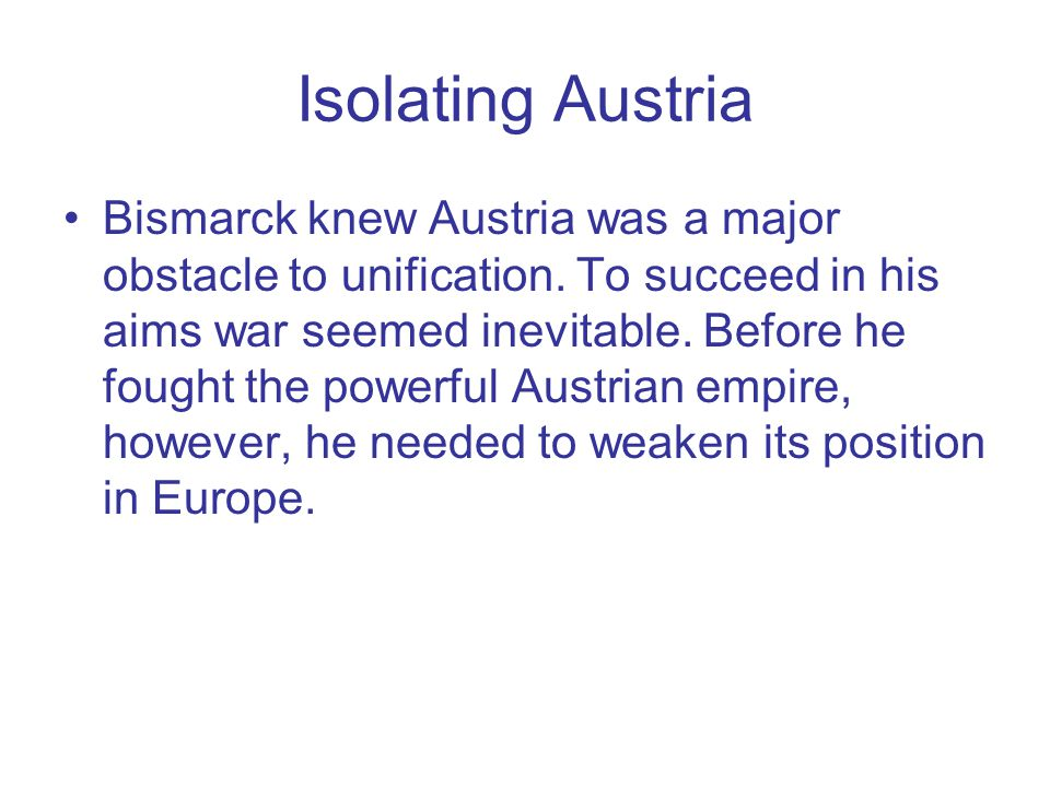 Isolating Austria Bismarck knew Austria was a major obstacle to unification. To succeed in his aims war seemed inevitable. Before he fought the powerf