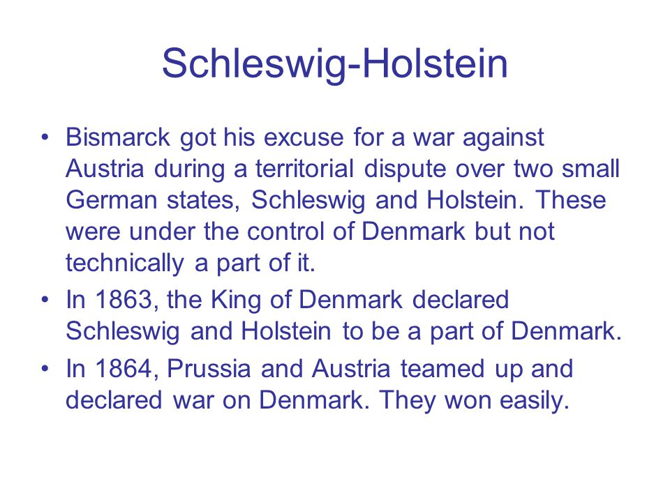 Schleswig-Holstein Bismarck got his excuse for a war against Austria during a territorial dispute over two small German states, Schleswig and Holstein