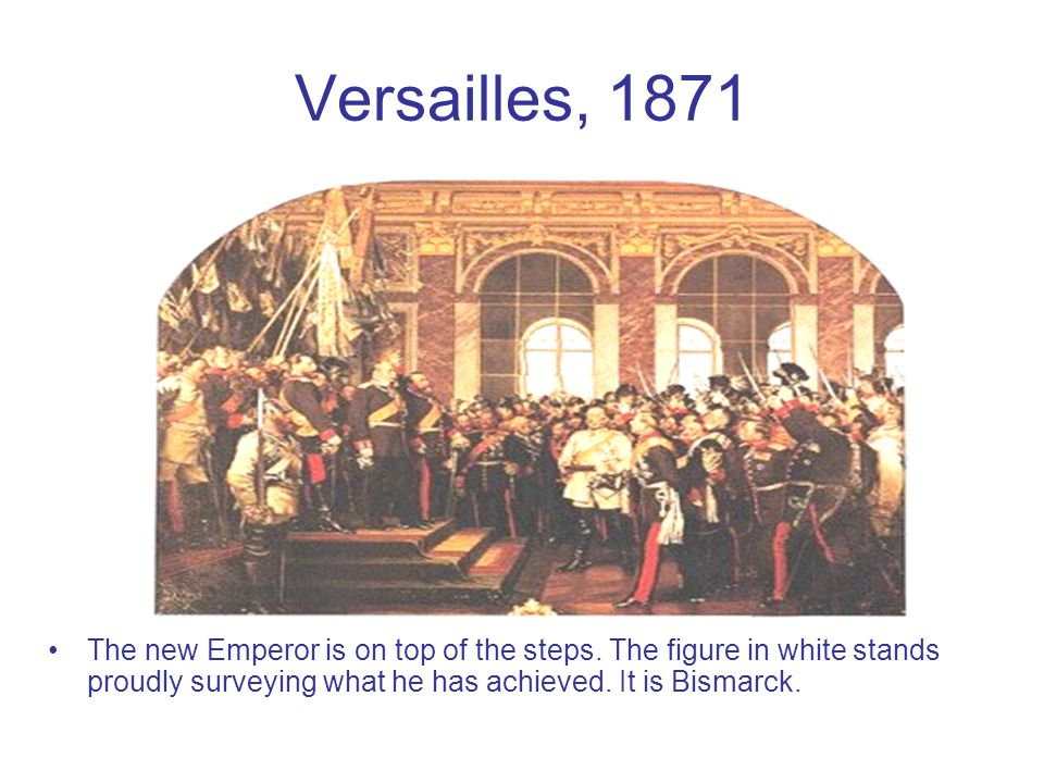 Versailles, 1871 The new Emperor is on top of the steps. The figure in white stands proudly surveying what he has achieved. It is Bismarck.