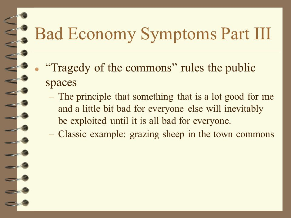 Bad Economy Symptoms Part III l Tragedy of the commons rules the public spaces –The principle that something that is a lot good for me and a little bit bad for everyone else will inevitably be exploited until it is all bad for everyone.