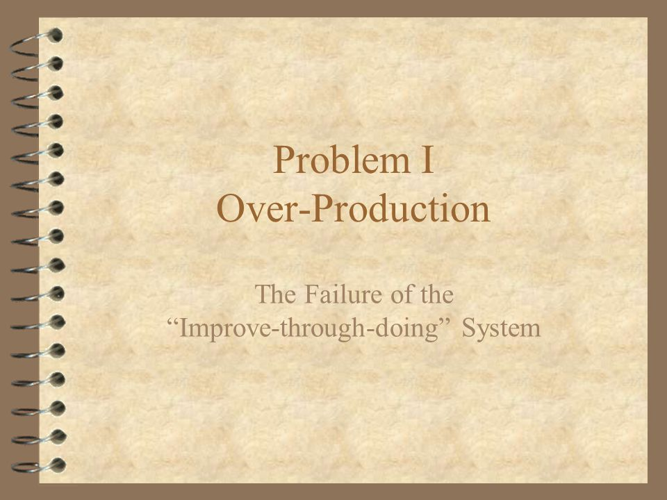 Problem I Over-Production The Failure of the Improve-through-doing System
