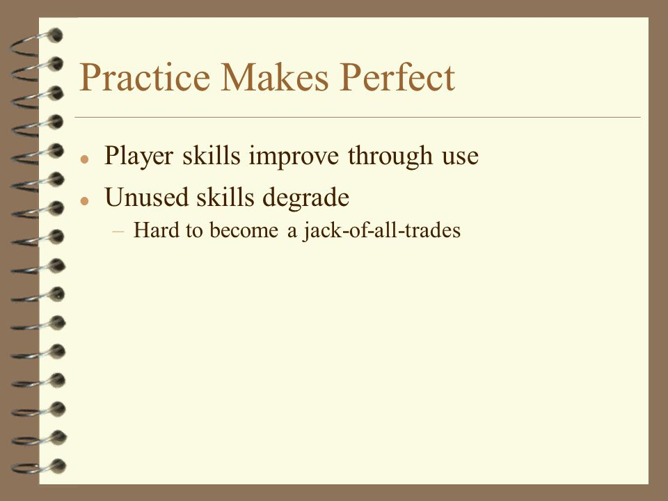 Practice Makes Perfect l Player skills improve through use l Unused skills degrade –Hard to become a jack-of-all-trades