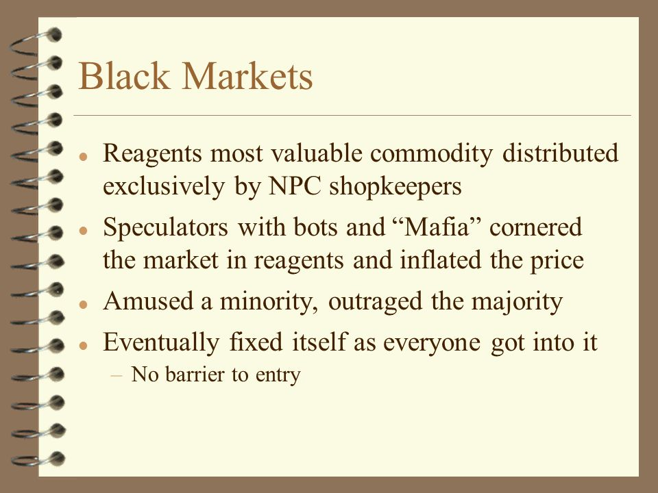 Black Markets l Reagents most valuable commodity distributed exclusively by NPC shopkeepers l Speculators with bots and Mafia cornered the market in reagents and inflated the price l Amused a minority, outraged the majority l Eventually fixed itself as everyone got into it –No barrier to entry
