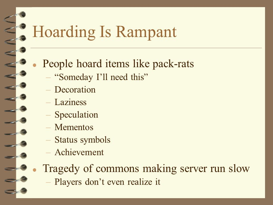 Hoarding Is Rampant l People hoard items like pack-rats – Someday I'll need this –Decoration –Laziness –Speculation –Mementos –Status symbols –Achievement l Tragedy of commons making server run slow –Players don't even realize it