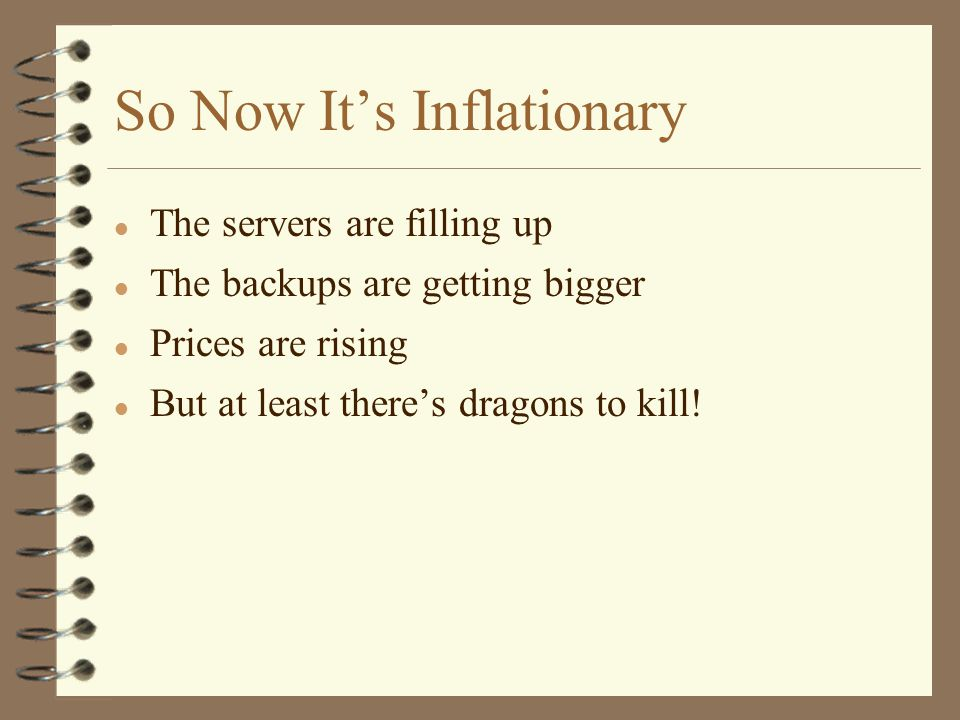 So Now It's Inflationary l The servers are filling up l The backups are getting bigger l Prices are rising l But at least there's dragons to kill!