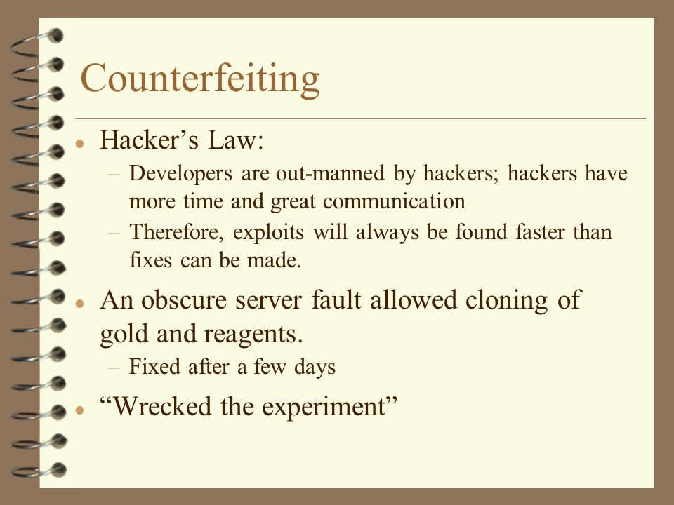 Counterfeiting l Hacker's Law: –Developers are out-manned by hackers; hackers have more time and great communication –Therefore, exploits will always be found faster than fixes can be made.