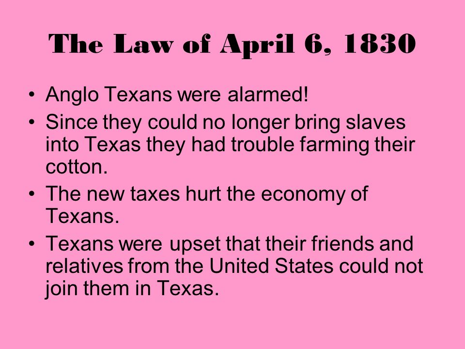 The Law of April 6, 1830 There were other provisions in the law that were meant to slow or stop Anglo American immigration. Slaves could no longer be