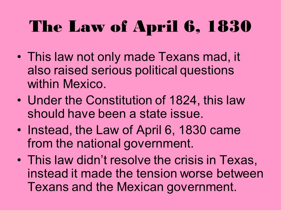 The Law of April 6, 1830 Anglo Texans were alarmed! Since they could no longer bring slaves into Texas they had trouble farming their cotton. The new