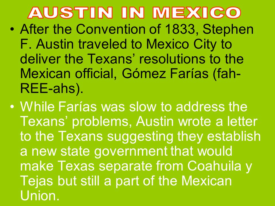The Convention of 1833 While Stephen F. Austin was in San Antonio gaining support of the Tejano community, another convention was held. William Wharto