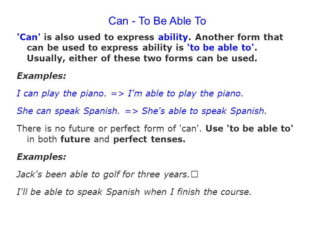 Can - To Be Able To 'Can' is also used to express ability. Another form that can be used to express ability is 'to be able to'. Usually, either of the