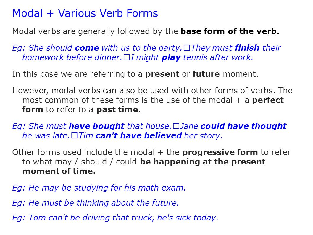 Modal + Various Verb Forms Modal verbs are generally followed by the base form of the verb. Eg: She should come with us to the party. They must finish