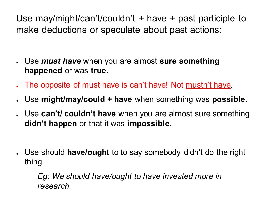 Use may/might/can't/couldn't + have + past participle to make deductions or speculate about past actions: ● Use must have when you are almost sure som