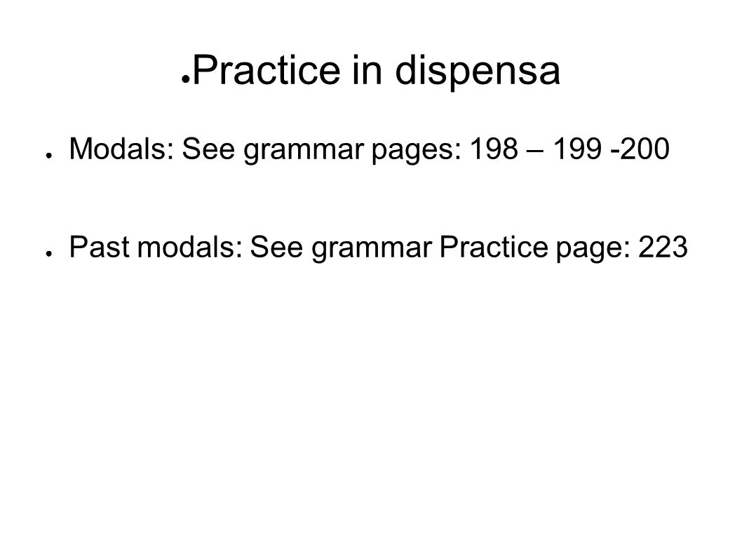 ● Practice in dispensa ● Modals: See grammar pages: 198 – 199 -200 ● Past modals: See grammar Practice page: 223