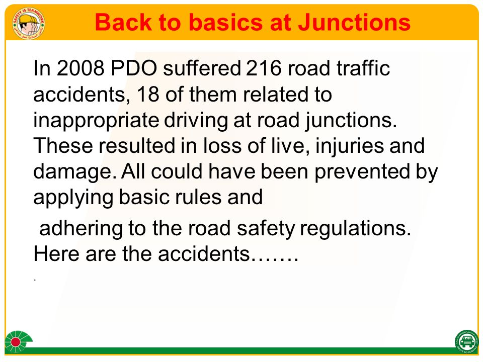 Back to basics at Junctions In 2008 PDO suffered 216 road traffic accidents, 18 of them related to inappropriate driving at road junctions. These resu