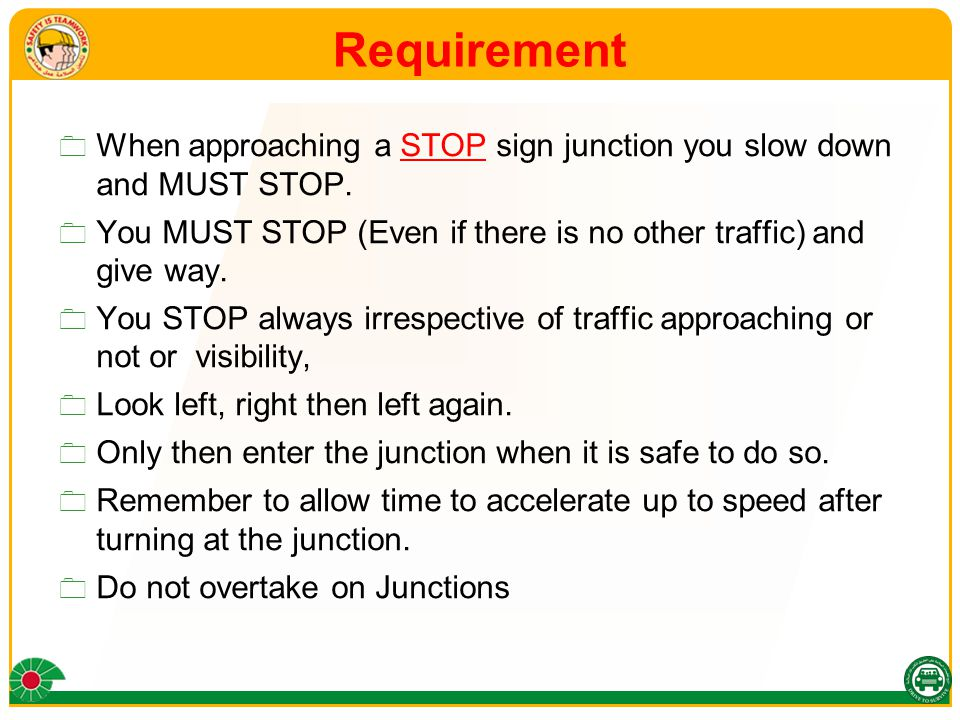 Requirement  When approaching a STOP sign junction you slow down and MUST STOP.  You MUST STOP (Even if there is no other traffic) and give way.  Y