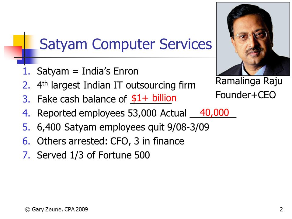 © Gary Zeune, CPA 20092 Satyam Computer Services 1.Satyam = India's Enron 2.4 th largest Indian IT outsourcing firm 3.Fake cash balance of ________ 4.