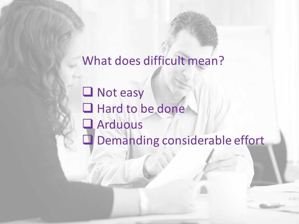 What does difficult mean  Not easy  Hard to be done  Arduous  Demanding considerable effort