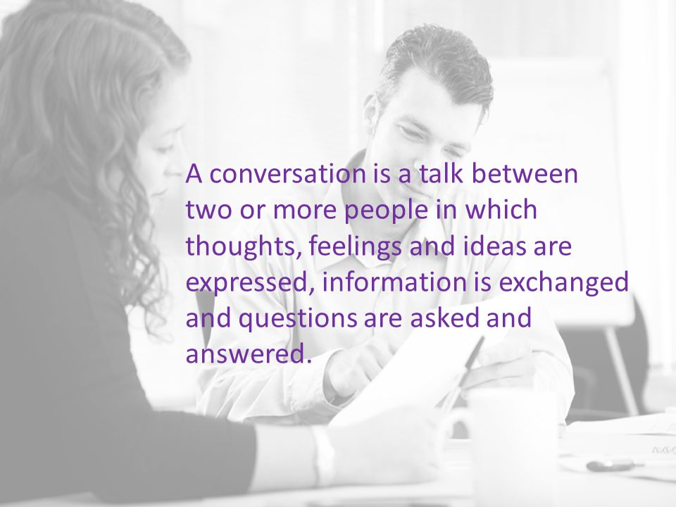 A conversation is a talk between two or more people in which thoughts, feelings and ideas are expressed, information is exchanged and questions are as