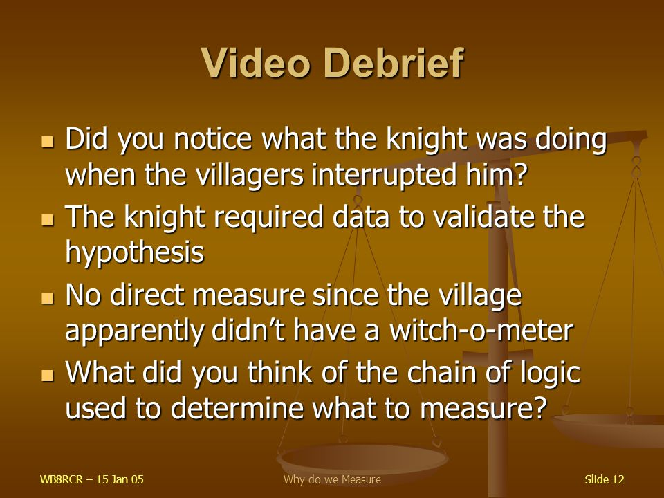 WB8RCR – 15 Jan 05Why do we MeasureSlide 12 Video Debrief Did you notice what the knight was doing when the villagers interrupted him.