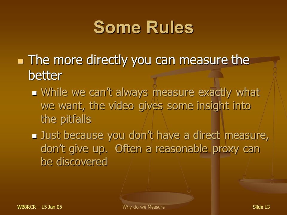 WB8RCR – 15 Jan 05Why do we MeasureSlide 13 Some Rules The more directly you can measure the better The more directly you can measure the better While we can't always measure exactly what we want, the video gives some insight into the pitfalls While we can't always measure exactly what we want, the video gives some insight into the pitfalls Just because you don't have a direct measure, don't give up.