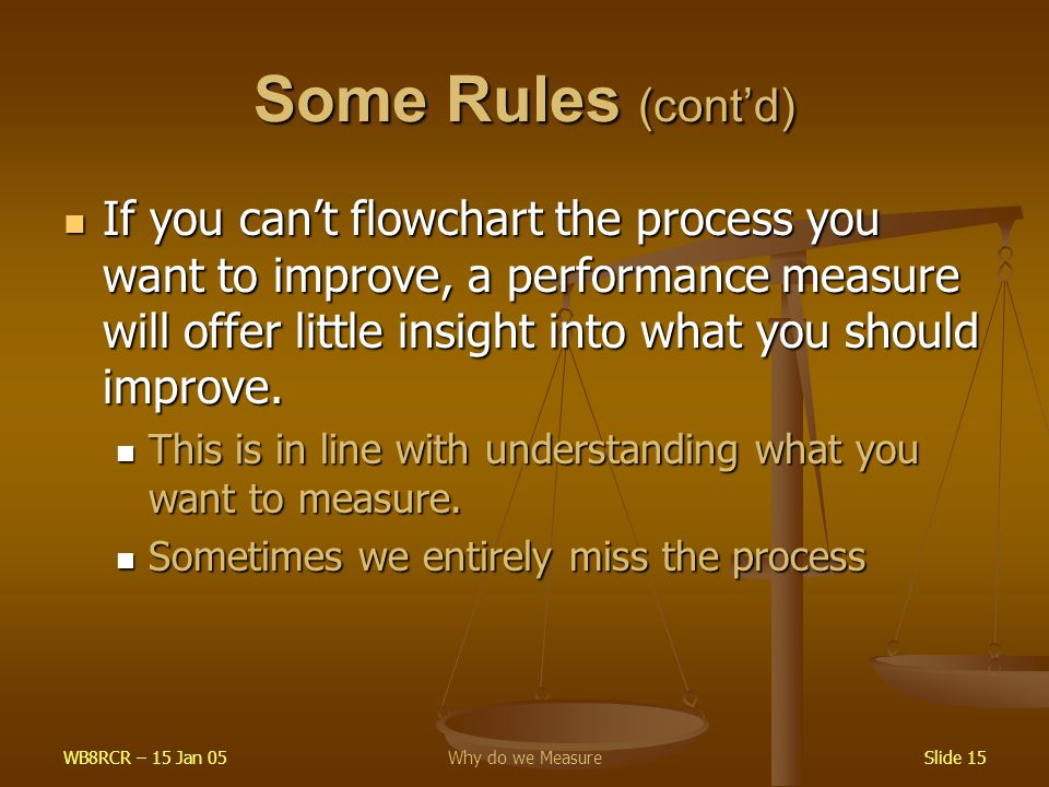 WB8RCR – 15 Jan 05Why do we MeasureSlide 15 Some Rules (cont'd) If you can't flowchart the process you want to improve, a performance measure will offer little insight into what you should improve.