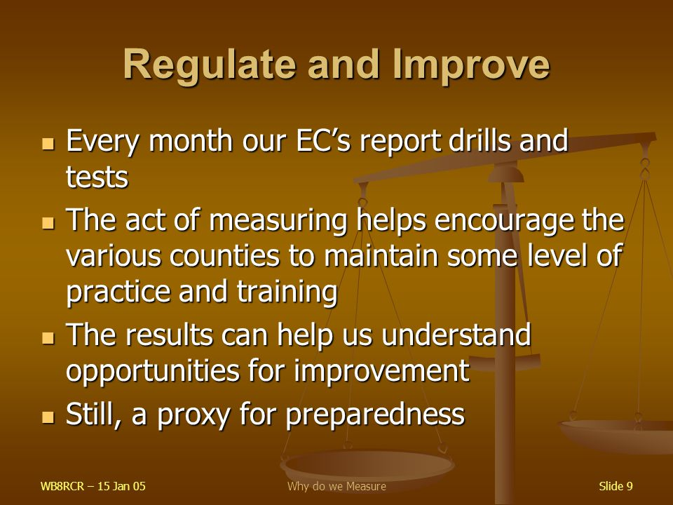 WB8RCR – 15 Jan 05Why do we MeasureSlide 9 Regulate and Improve Every month our EC's report drills and tests Every month our EC's report drills and tests The act of measuring helps encourage the various counties to maintain some level of practice and training The act of measuring helps encourage the various counties to maintain some level of practice and training The results can help us understand opportunities for improvement The results can help us understand opportunities for improvement Still, a proxy for preparedness Still, a proxy for preparedness