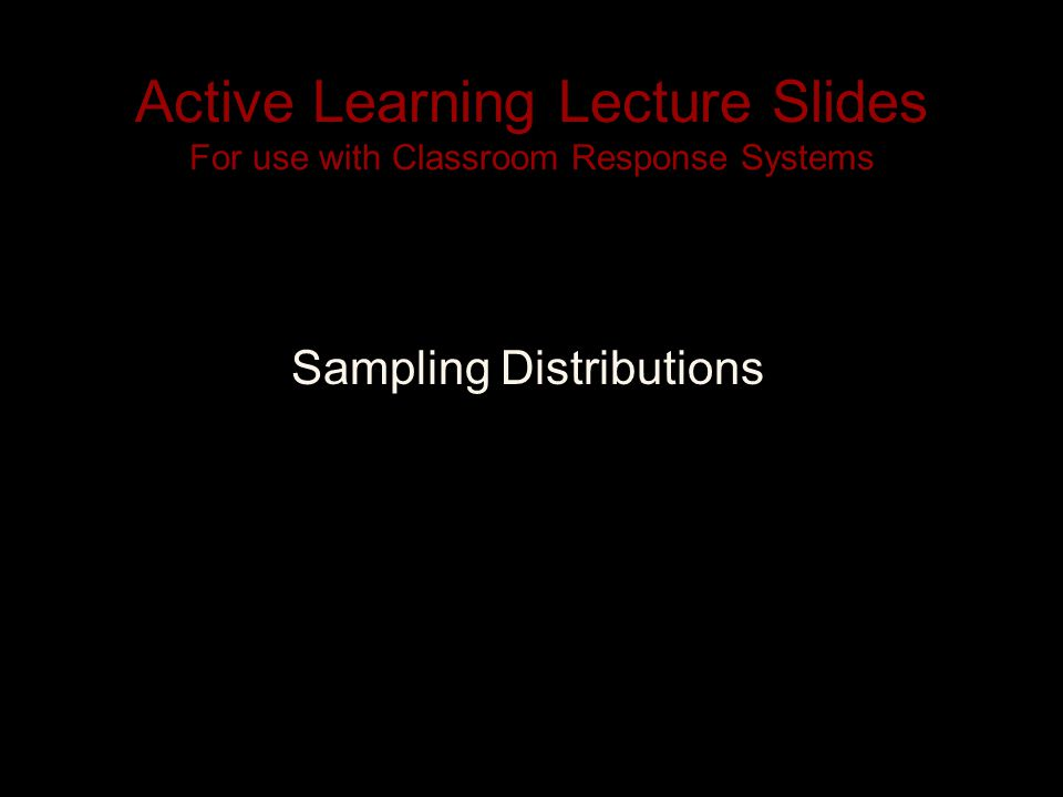 Active Learning Lecture Slides For use with Classroom Response Systems Sampling Distributions