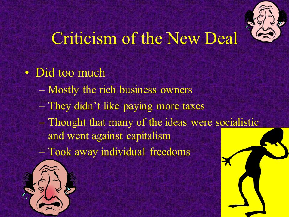 Criticism of the New Deal Did too much –Mostly the rich business owners –They didn't like paying more taxes –Thought that many of the ideas were socialistic and went against capitalism –Took away individual freedoms