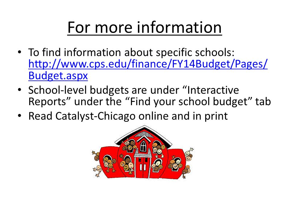 For more information To find information about specific schools: http://www.cps.edu/finance/FY14Budget/Pages/ Budget.aspx http://www.cps.edu/finance/FY14Budget/Pages/ Budget.aspx School-level budgets are under Interactive Reports under the Find your school budget tab Read Catalyst-Chicago online and in print