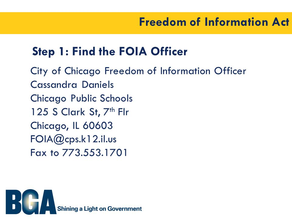 Freedom of Information Act Step 1: Find the FOIA Officer City of Chicago Freedom of Information Officer Cassandra Daniels Chicago Public Schools 125 S Clark St, 7 th Flr Chicago, IL 60603 FOIA@cps.k12.il.us Fax to 773.553.1701