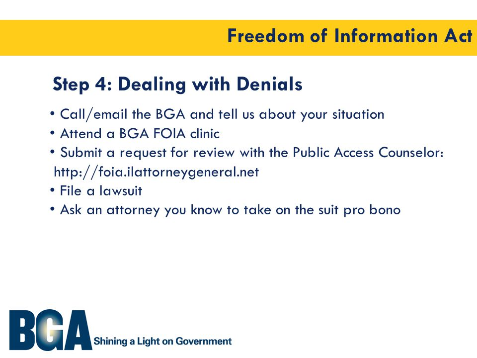 Freedom of Information Act Step 4: Dealing with Denials Call/email the BGA and tell us about your situation Attend a BGA FOIA clinic Submit a request for review with the Public Access Counselor: http://foia.ilattorneygeneral.net File a lawsuit Ask an attorney you know to take on the suit pro bono