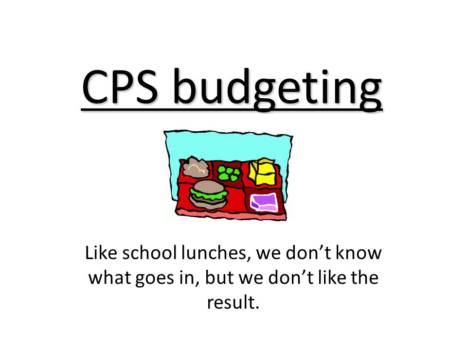 CPS budgeting Like school lunches, we don't know what goes in, but we don't like the result.
