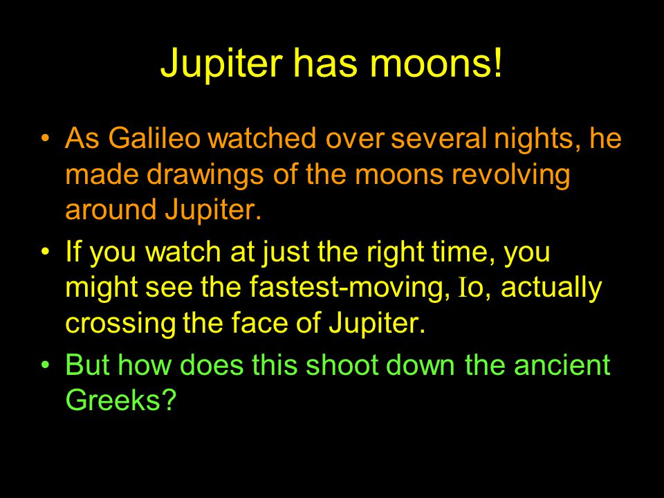 Jupiter has moons! As Galileo watched over several nights, he made drawings of the moons revolving around Jupiter. If you watch at just the right time