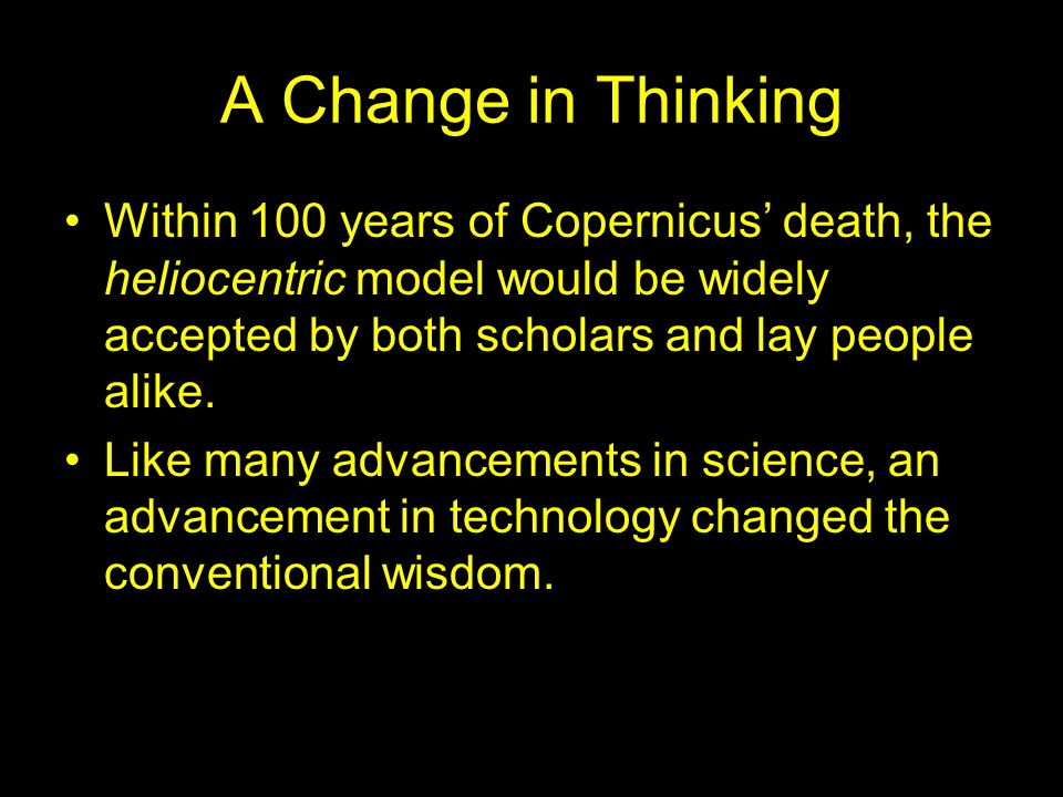 A Change in Thinking Within 100 years of Copernicus' death, the heliocentric model would be widely accepted by both scholars and lay people alike. Lik