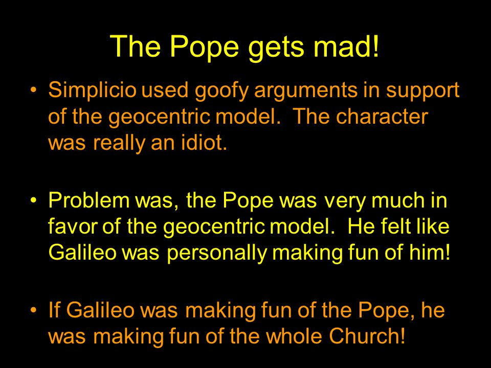 The Pope gets mad! Simplicio used goofy arguments in support of the geocentric model. The character was really an idiot. Problem was, the Pope was ver