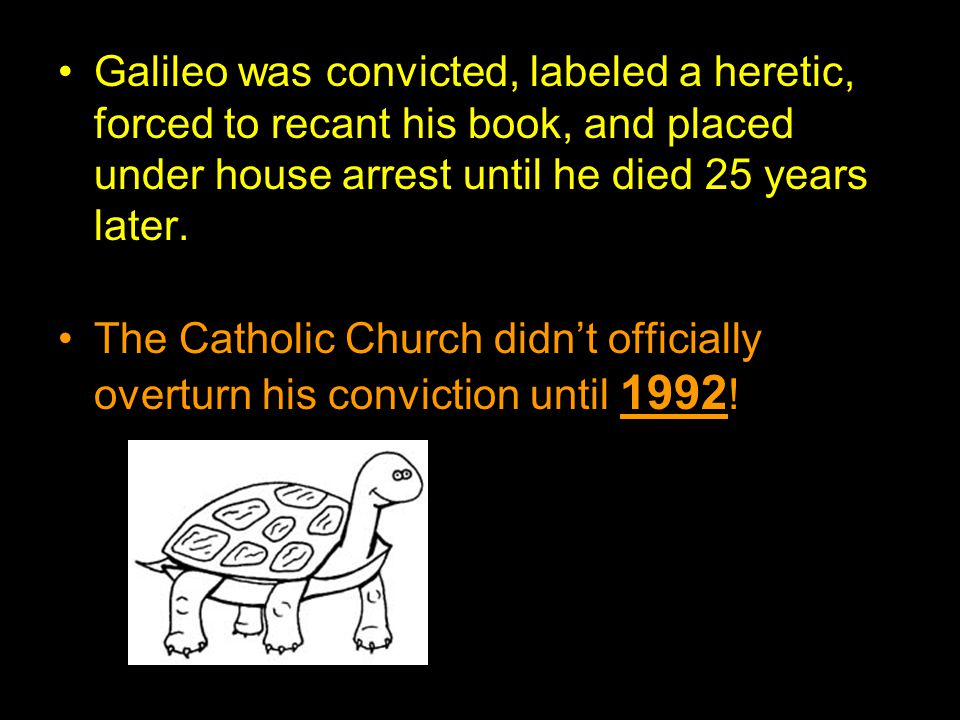 Galileo was convicted, labeled a heretic, forced to recant his book, and placed under house arrest until he died 25 years later. The Catholic Church d