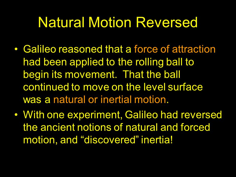 Natural Motion Reversed Galileo reasoned that a force of attraction had been applied to the rolling ball to begin its movement. That the ball continue