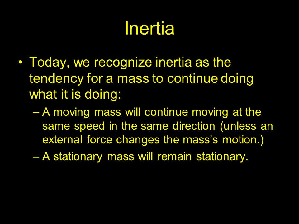 Inertia Today, we recognize inertia as the tendency for a mass to continue doing what it is doing: –A moving mass will continue moving at the same spe