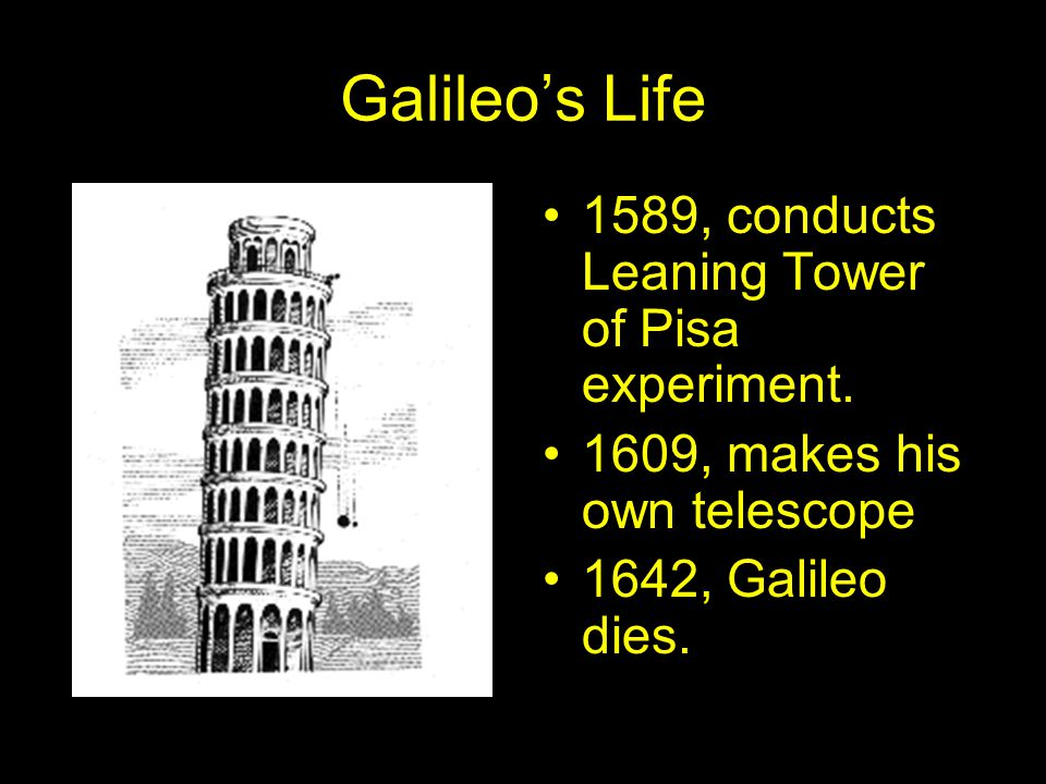 Galileo's Life 1589, conducts Leaning Tower of Pisa experiment. 1609, makes his own telescope 1642, Galileo dies.