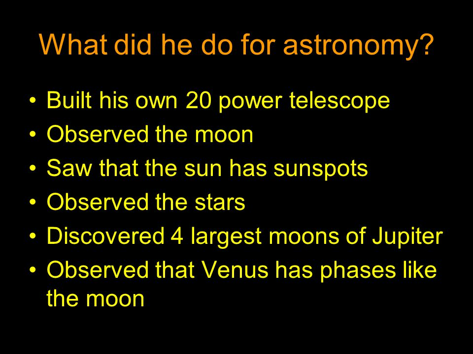 What did he do for astronomy? Built his own 20 power telescope Observed the moon Saw that the sun has sunspots Observed the stars Discovered 4 largest