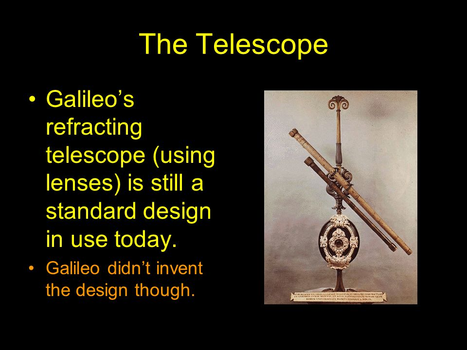 The Telescope Galileo's refracting telescope (using lenses) is still a standard design in use today. Galileo didn't invent the design though.