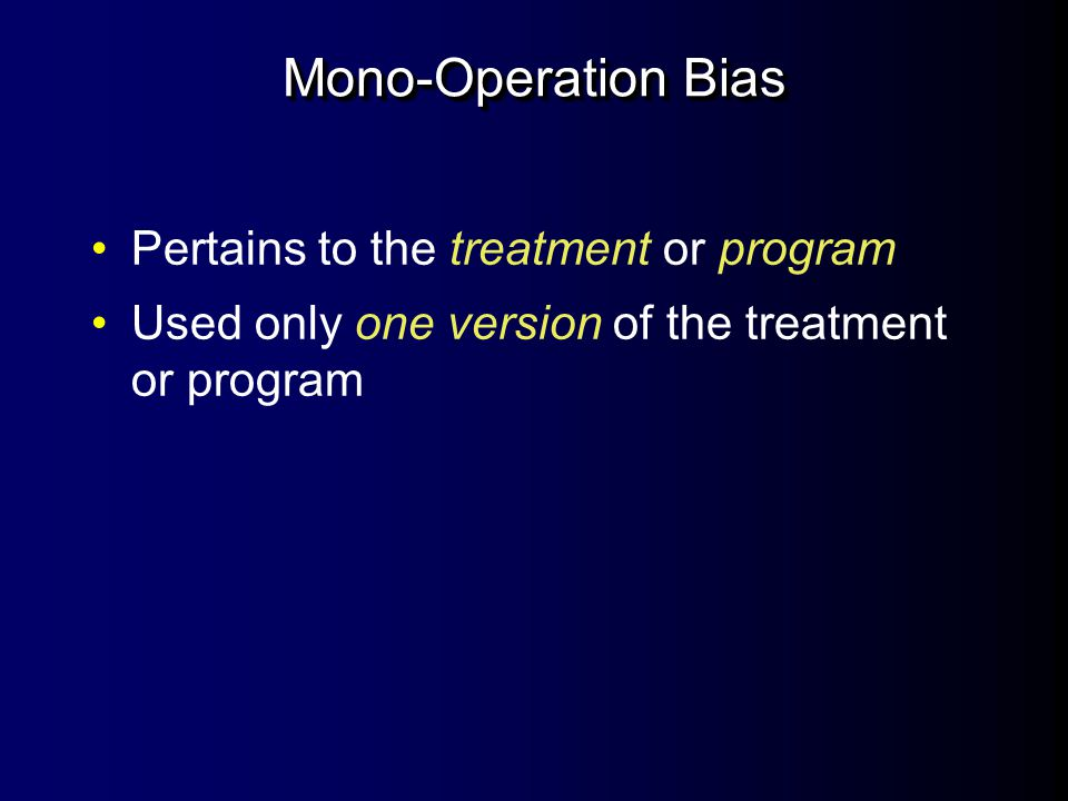 Mono-Method Bias Pertains especially to the measures or outcomes Only operationalized measures in one way l For instance, only used paper-and- pencil tests
