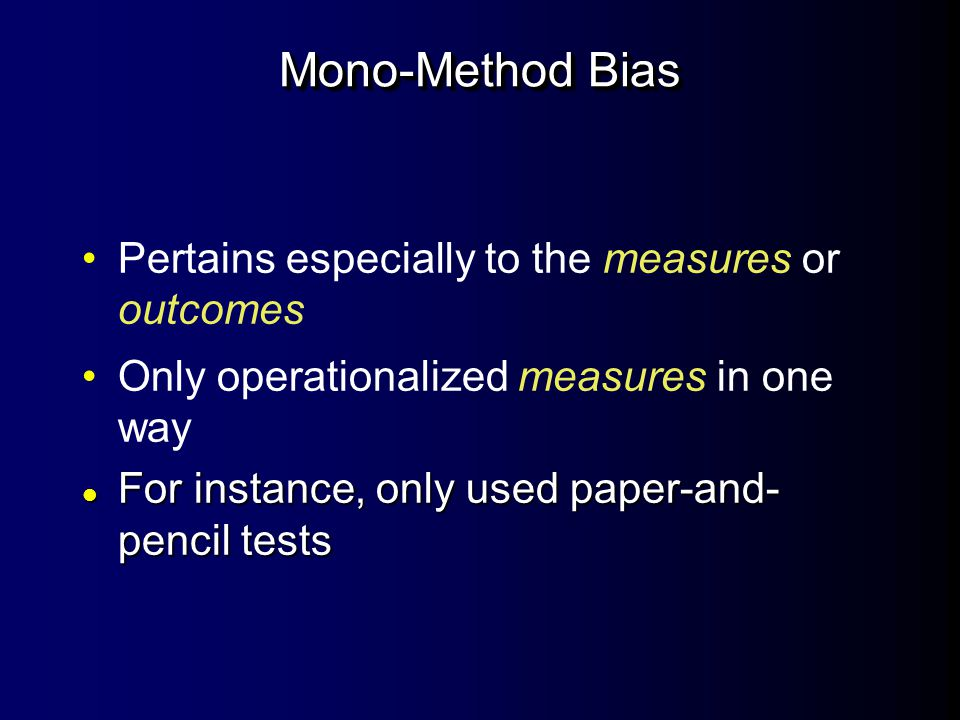 Mono-Method Bias Pertains especially to the measures or outcomes Only operationalized measures in one way l For instance, only used paper-and- pencil