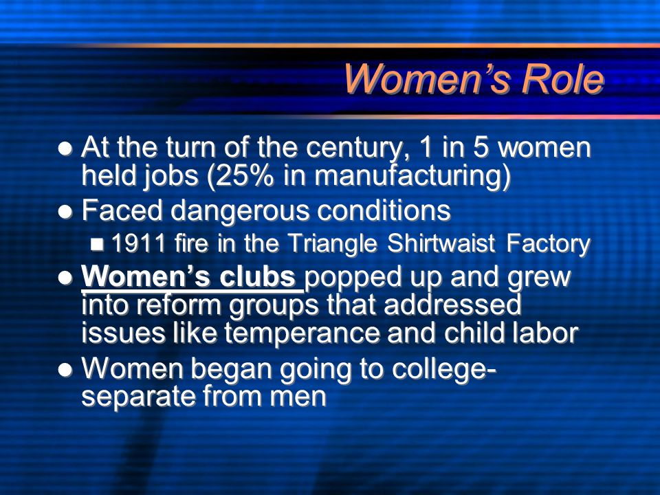 Women's Role At the turn of the century, 1 in 5 women held jobs (25% in manufacturing) Faced dangerous conditions 1911 fire in the Triangle Shirtwaist Factory Women's clubs popped up and grew into reform groups that addressed issues like temperance and child labor Women began going to college- separate from men At the turn of the century, 1 in 5 women held jobs (25% in manufacturing) Faced dangerous conditions 1911 fire in the Triangle Shirtwaist Factory Women's clubs popped up and grew into reform groups that addressed issues like temperance and child labor Women began going to college- separate from men